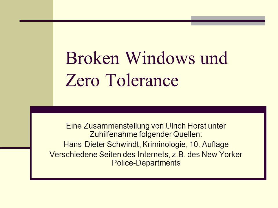 Broken Windows und Zero Tolerance Eine Zusammenstellung von Ulrich Horst unter Zuhilfenahme folgender Quellen: Hans-Dieter Schwindt, Kriminologie, 10.