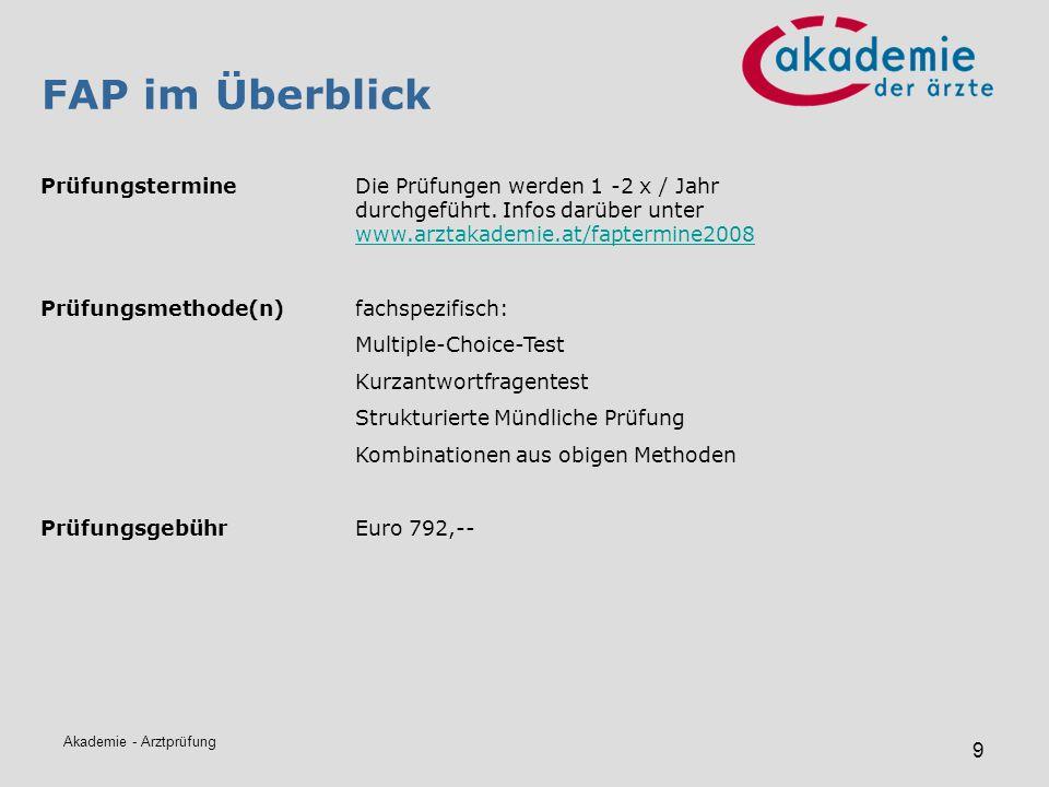 Akademie - Arztprüfung 9 FAP im Überblick PrüfungstermineDie Prüfungen werden 1 -2 x / Jahr durchgeführt. Infos darüber unter www.arztakademie.at/fapt