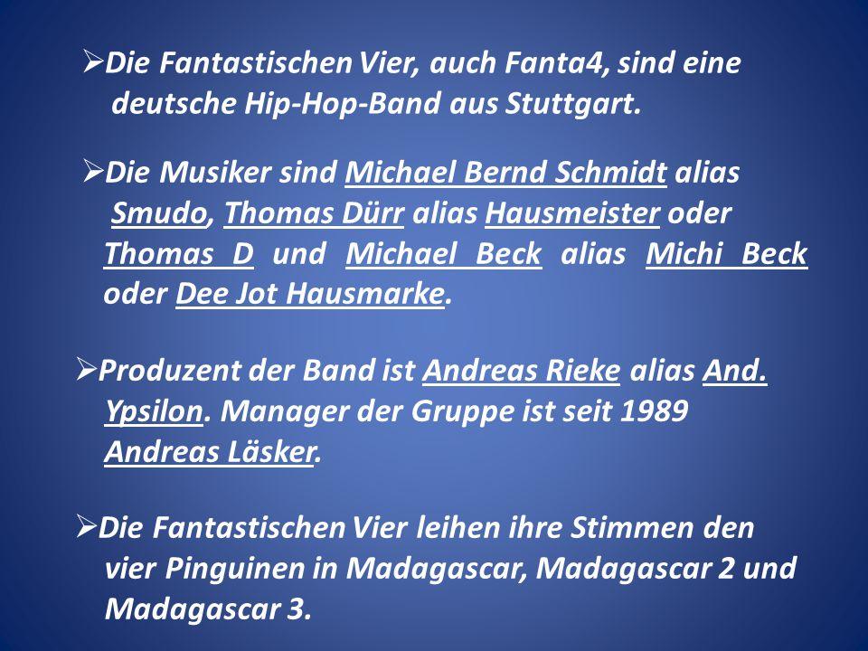 Die Fantastischen Vier, auch Fanta4, sind eine deutsche Hip-Hop-Band aus Stuttgart. Die Musiker sind Michael Bernd Schmidt alias Smudo, Thomas Dürr al