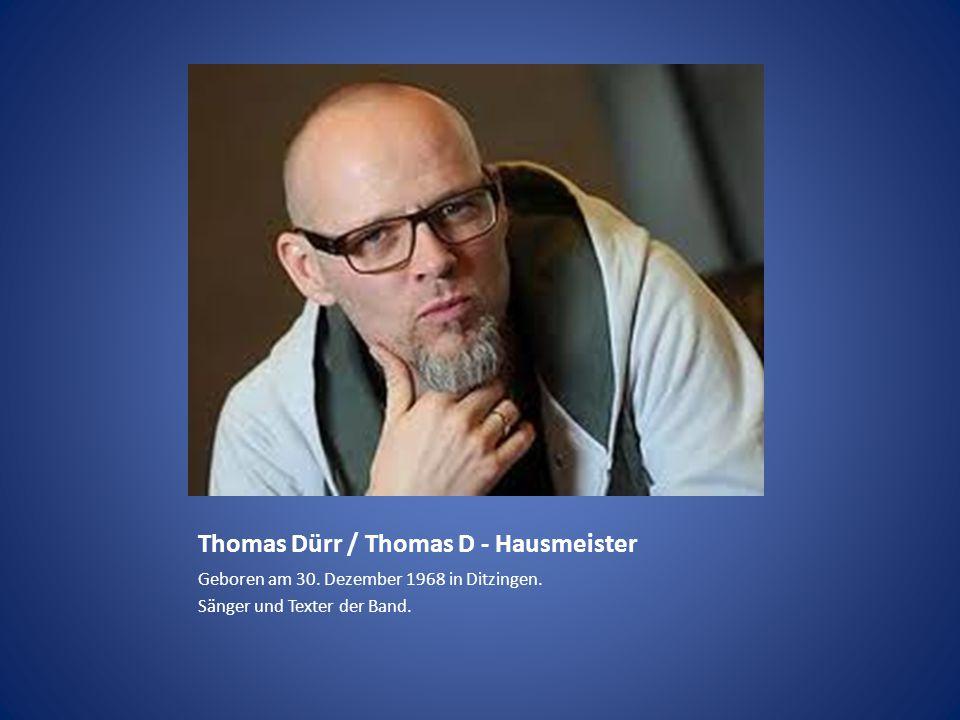 Thomas Dürr / Thomas D - Hausmeister Geboren am 30. Dezember 1968 in Ditzingen. Sänger und Texter der Band.