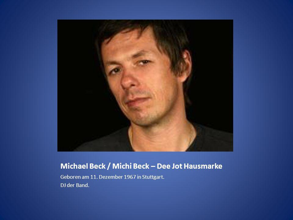 Michael Beck / Michi Beck – Dee Jot Hausmarke Geboren am 11. Dezember 1967 in Stuttgart. DJ der Band.