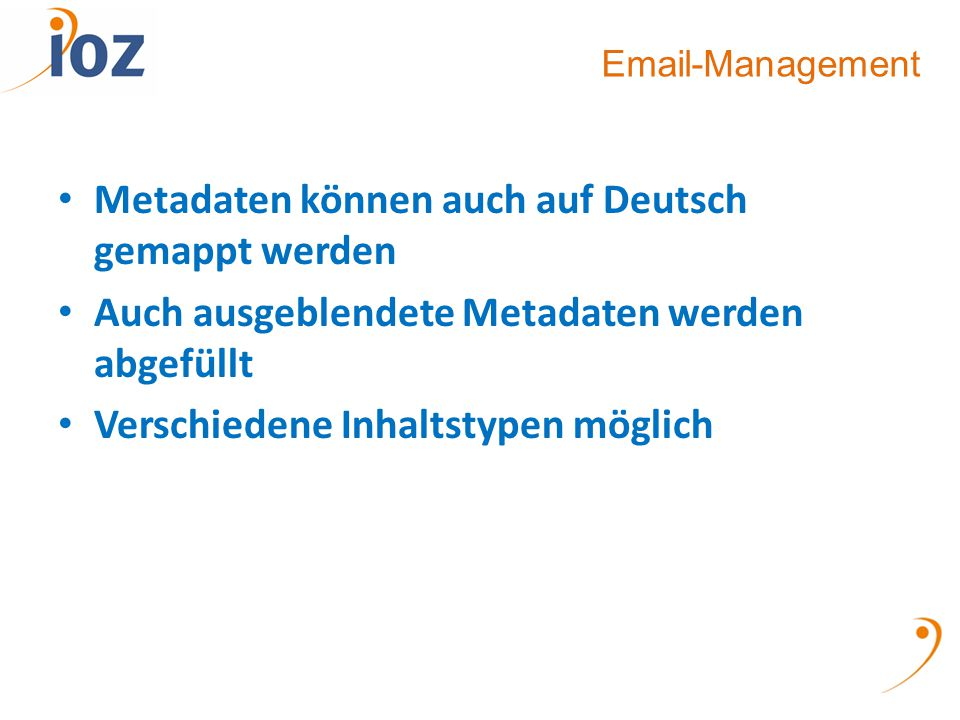 Email-Management Metadaten können auch auf Deutsch gemappt werden Auch ausgeblendete Metadaten werden abgefüllt Verschiedene Inhaltstypen möglich