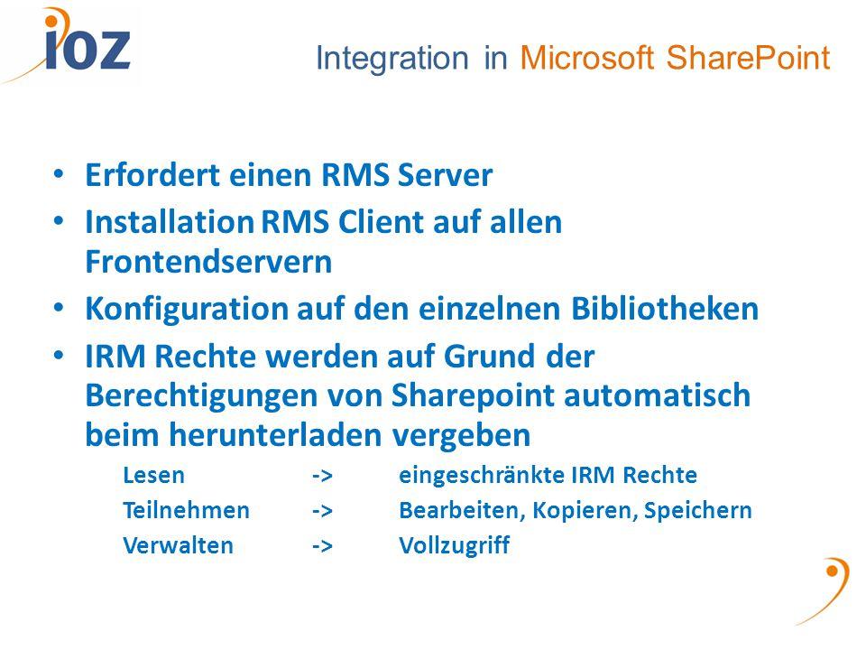 Integration in Microsoft SharePoint Erfordert einen RMS Server Installation RMS Client auf allen Frontendservern Konfiguration auf den einzelnen Bibliotheken IRM Rechte werden auf Grund der Berechtigungen von Sharepoint automatisch beim herunterladen vergeben Lesen ->eingeschränkte IRM Rechte Teilnehmen->Bearbeiten, Kopieren, Speichern Verwalten->Vollzugriff