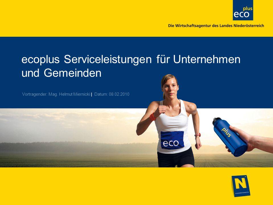 ecoplus Serviceleistungen für Unternehmen und Gemeinden Vortragender: Mag. Helmut Miernicki | Datum: 08.02.2010