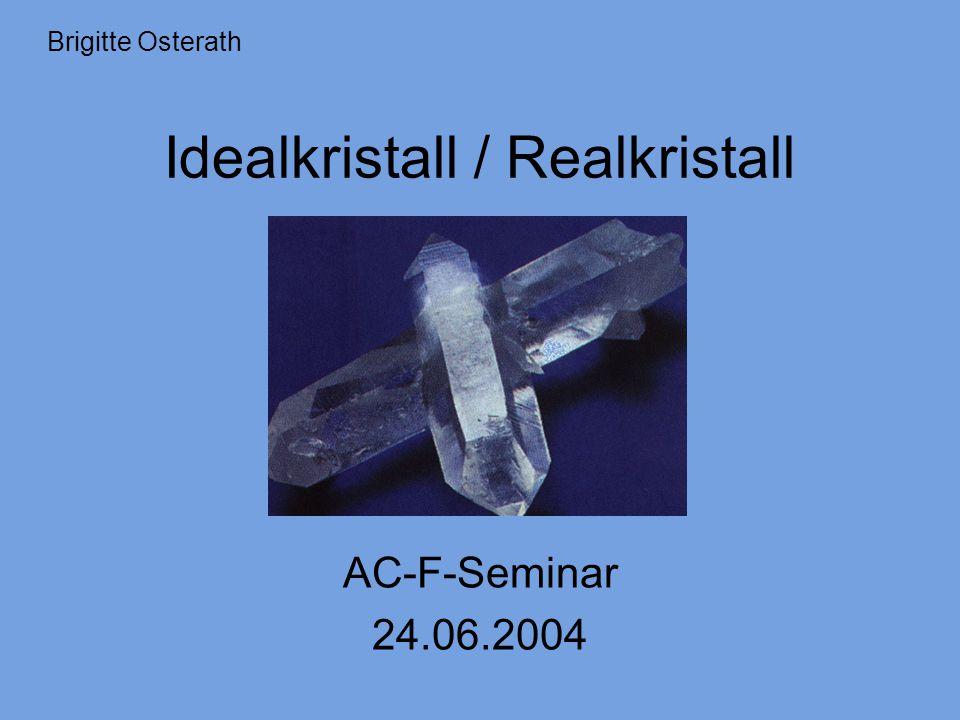 Idealkristall / Realkristall AC-F-Seminar 24.06.2004 Brigitte Osterath
