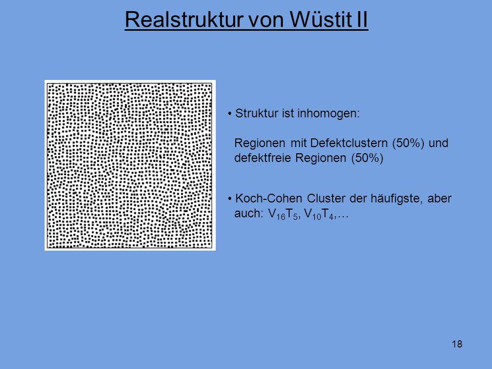 18 Realstruktur von Wüstit II Struktur ist inhomogen: Regionen mit Defektclustern (50%) und defektfreie Regionen (50%) Koch-Cohen Cluster der häufigste, aber auch: V 16 T 5, V 10 T 4,…