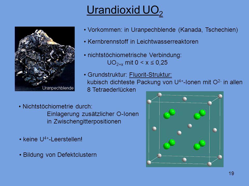 19 Urandioxid UO 2 Vorkommen: in Uranpechblende (Kanada, Tschechien) Kernbrennstoff in Leichtwasserreaktoren nichtstöchiometrische Verbindung: UO 2+x
