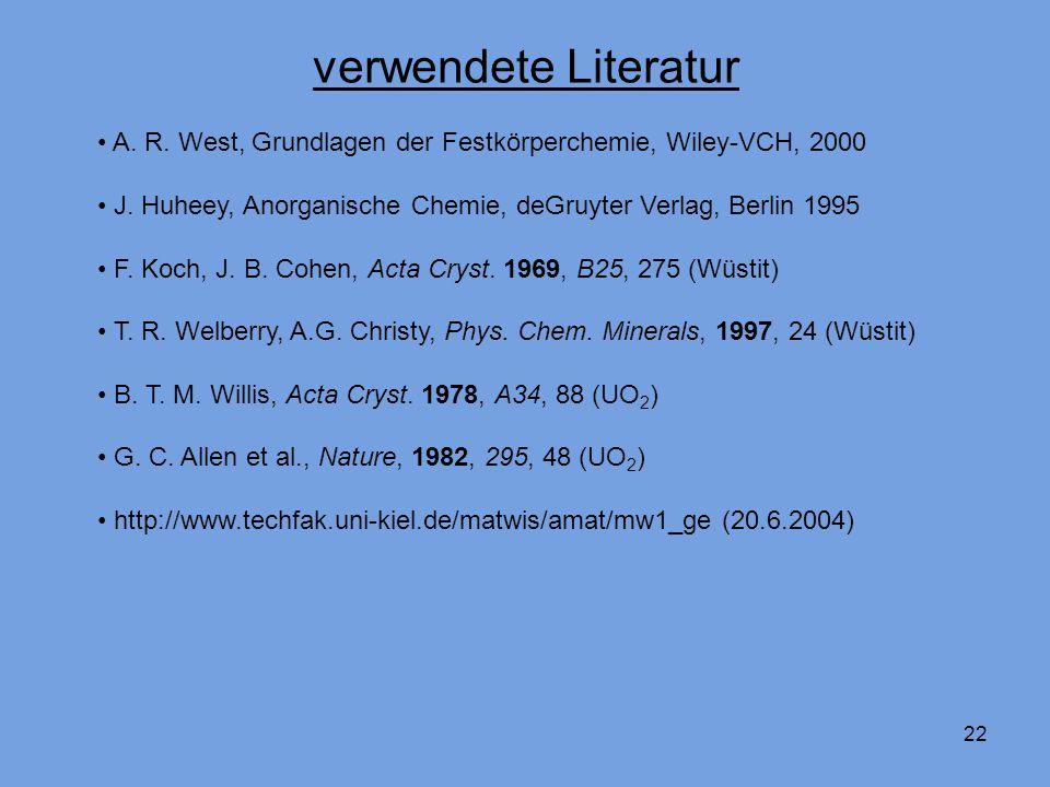 22 verwendete Literatur A. R. West, Grundlagen der Festkörperchemie, Wiley-VCH, 2000 J. Huheey, Anorganische Chemie, deGruyter Verlag, Berlin 1995 F.