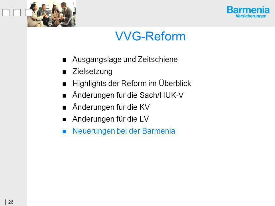 26 VVG-Reform Ausgangslage und Zeitschiene Zielsetzung Highlights der Reform im Überblick Änderungen für die Sach/HUK-V Änderungen für die KV Änderungen für die LV Neuerungen bei der Barmenia
