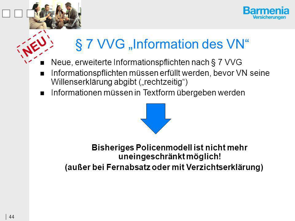 44 Neue, erweiterte Informationspflichten nach § 7 VVG Informationspflichten müssen erfüllt werden, bevor VN seine Willenserklärung abgibt (rechtzeitig) Informationen müssen in Textform übergeben werden Bisheriges Policenmodell ist nicht mehr uneingeschränkt möglich.