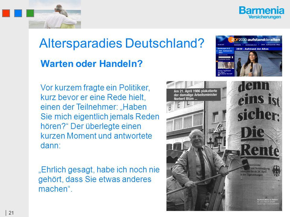 21 Altersparadies Deutschland? Vor kurzem fragte ein Politiker, kurz bevor er eine Rede hielt, einen der Teilnehmer: Haben Sie mich eigentlich jemals
