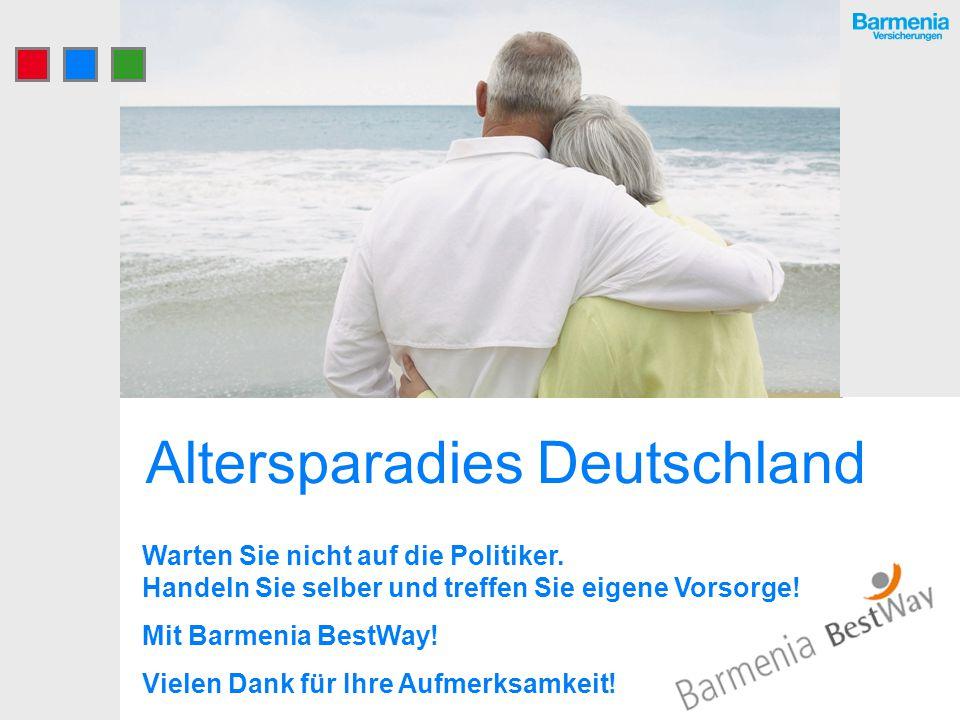 Altersparadies Deutschland Warten Sie nicht auf die Politiker. Handeln Sie selber und treffen Sie eigene Vorsorge! Mit Barmenia BestWay! Vielen Dank f