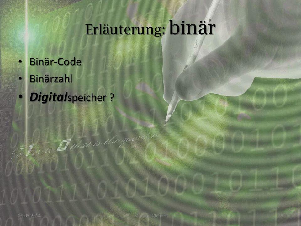 Binär-Code Binär-Code Binärzahl Binärzahl Digital speicher ? Digital speicher ? 28.05.2014Markus Dächert8