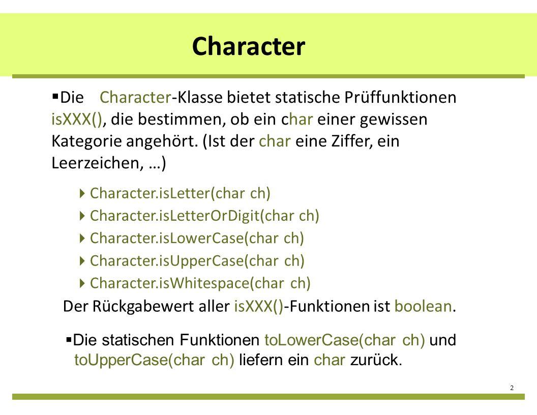 Character 2 Die statischen Funktionen toLowerCase(char ch) und toUpperCase(char ch) liefern ein char zurück. DieCharacter-Klasse bietet statische Prüf