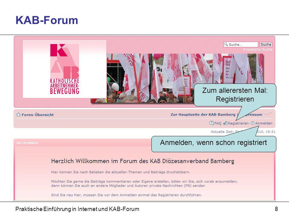 Praktische Einführung in Internet und KAB-Forum9 KAB-Forum: Registrierung Beliebiger Name oder Nickname Passwort 2 x eingeben, es wird zur Bestätigung an die E-Mail-Adresse gesendet E-Mail-Adresse 2 x eingeben