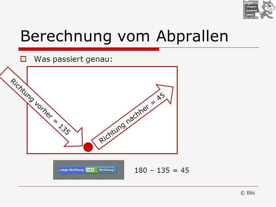 Berechnung vom Abprallen Was passiert genau: © Bäs Richtung vorher = 135 Richtung nachher = 45 180 – 135 = 45