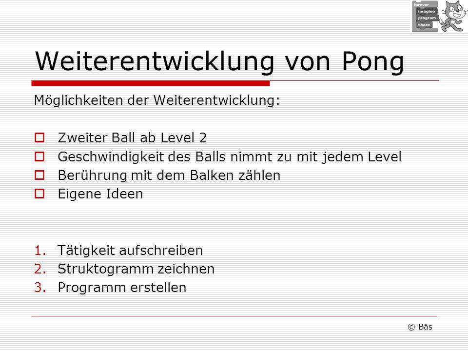 Weiterentwicklung von Pong Möglichkeiten der Weiterentwicklung: Zweiter Ball ab Level 2 Geschwindigkeit des Balls nimmt zu mit jedem Level Berührung m