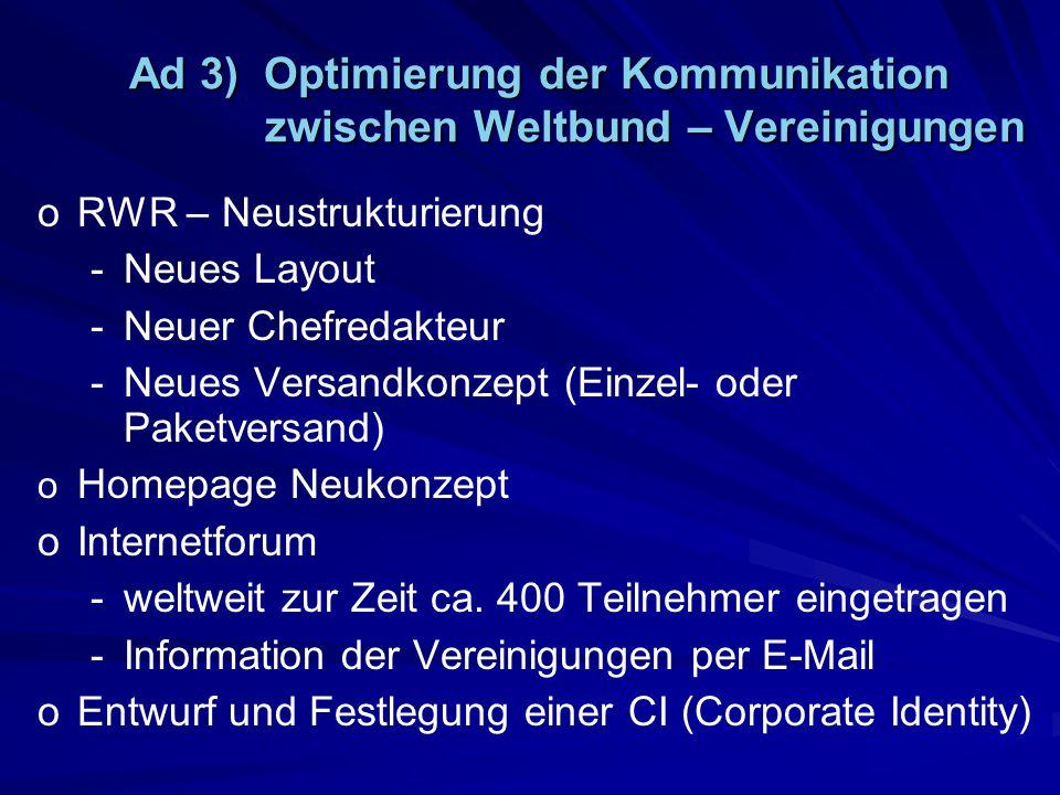 Ad 3) Optimierung der Kommunikation zwischen Weltbund – Vereinigungen o oRWR – Neustrukturierung - -Neues Layout - -Neuer Chefredakteur - -Neues Versandkonzept (Einzel- oder Paketversand) o o Homepage Neukonzept o oInternetforum - -weltweit zur Zeit ca.