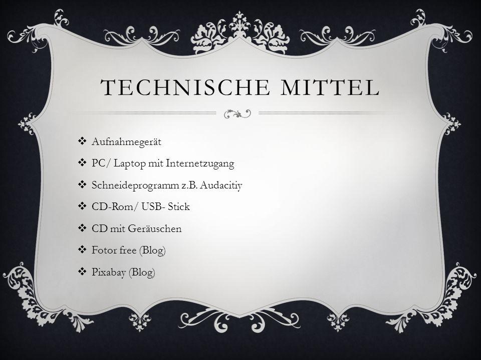 TECHNISCHE MITTEL Aufnahmegerät PC/ Laptop mit Internetzugang Schneideprogramm z.B. Audacitiy CD-Rom/ USB- Stick CD mit Geräuschen Fotor free (Blog) P