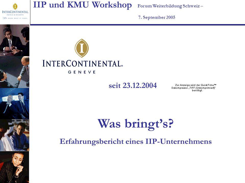 IIP und KMU Workshop Forum Weiterbildung Schweiz – 7. September 2005 seit 23.12.2004 Was bringts? Erfahrungsbericht eines IIP-Unternehmens