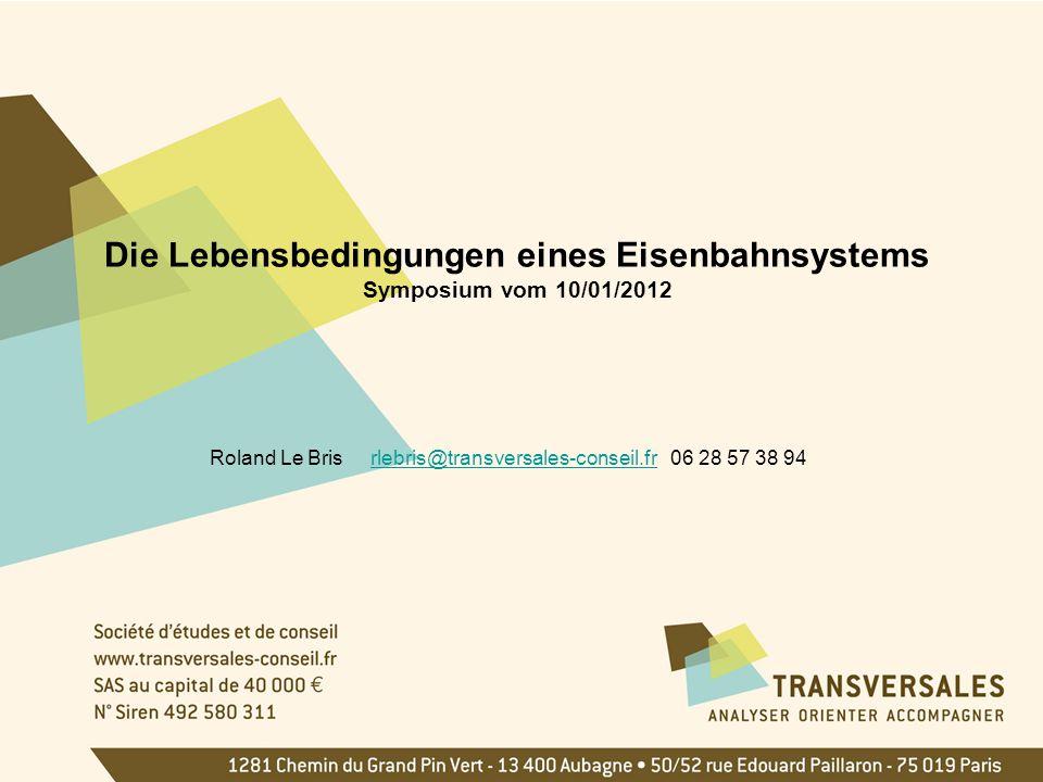Die Lebensbedingungen eines Eisenbahnsystems Symposium vom 10/01/2012 Roland Le Bris rlebris@transversales-conseil.fr 06 28 57 38 94rlebris@transversales-conseil.fr