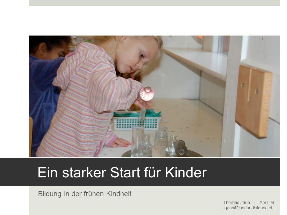 Ein starker Start für Kinder Bildung in der frühen Kindheit Thomas Jaun | April 08 t.jaun@kindundbildung.ch