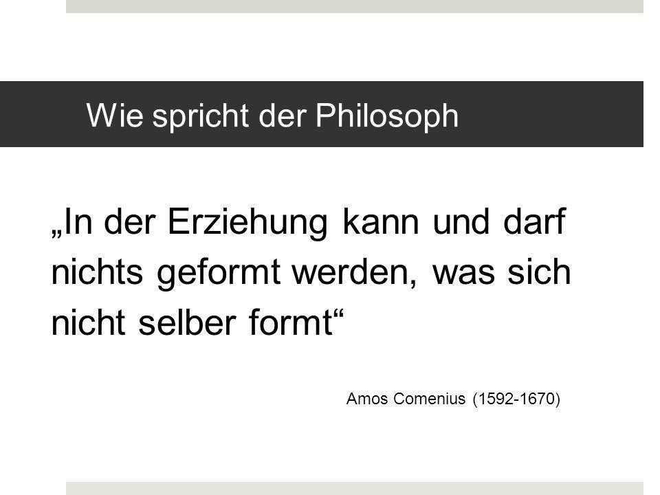 Wie spricht der Philosoph In der Erziehung kann und darf nichts geformt werden, was sich nicht selber formt Amos Comenius (1592-1670)