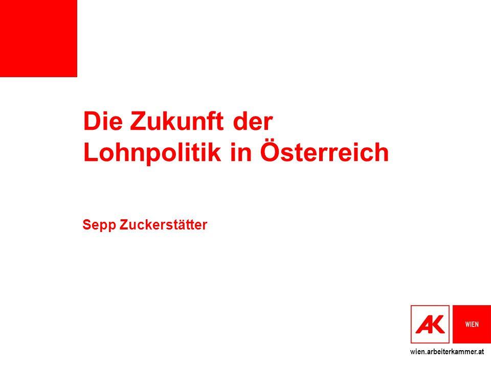 wien.arbeiterkammer.at Die Zukunft der Lohnpolitik in Österreich Sepp Zuckerstätter