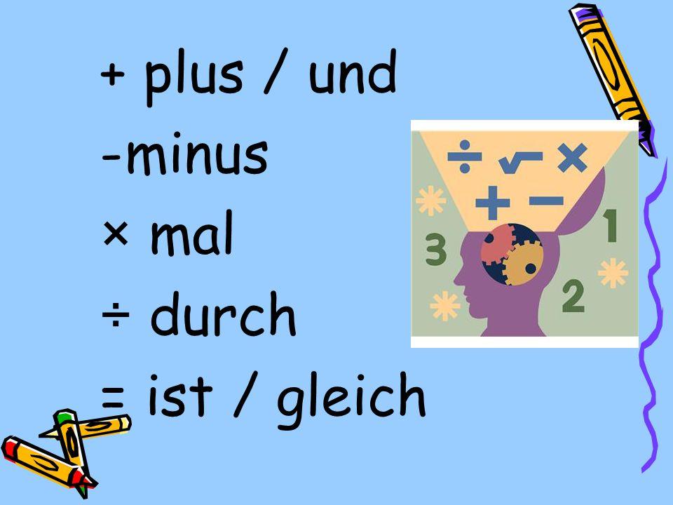 + plus / und -minus × mal ÷ durch = ist / gleich