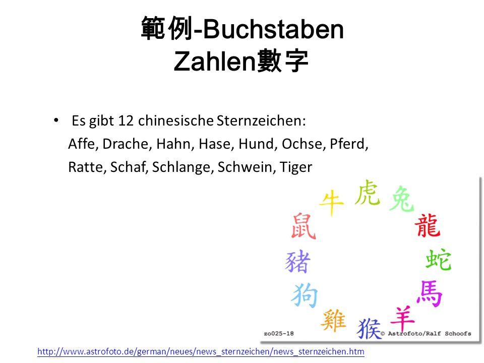 -Buchstaben Zahlen Es gibt 12 chinesische Sternzeichen: Affe, Drache, Hahn, Hase, Hund, Ochse, Pferd, Ratte, Schaf, Schlange, Schwein, Tiger http://www.astrofoto.de/german/neues/news_sternzeichen/news_sternzeichen.htm