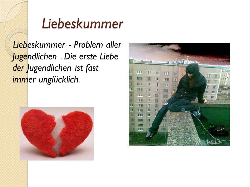 Liebeskummer Liebeskummer - Problem aller Jugendlichen. Die erste Liebe der Jugendlichen ist fast immer unglücklich.