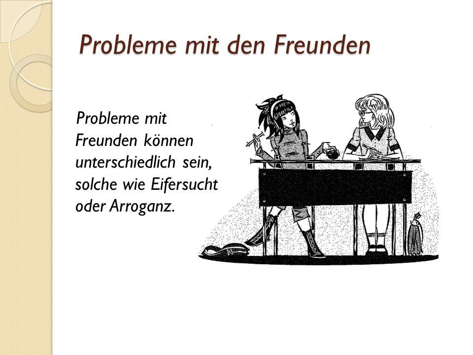 Probleme mit den Freunden Probleme mit Freunden können unterschiedlich sein, solche wie Eifersucht oder Arroganz.