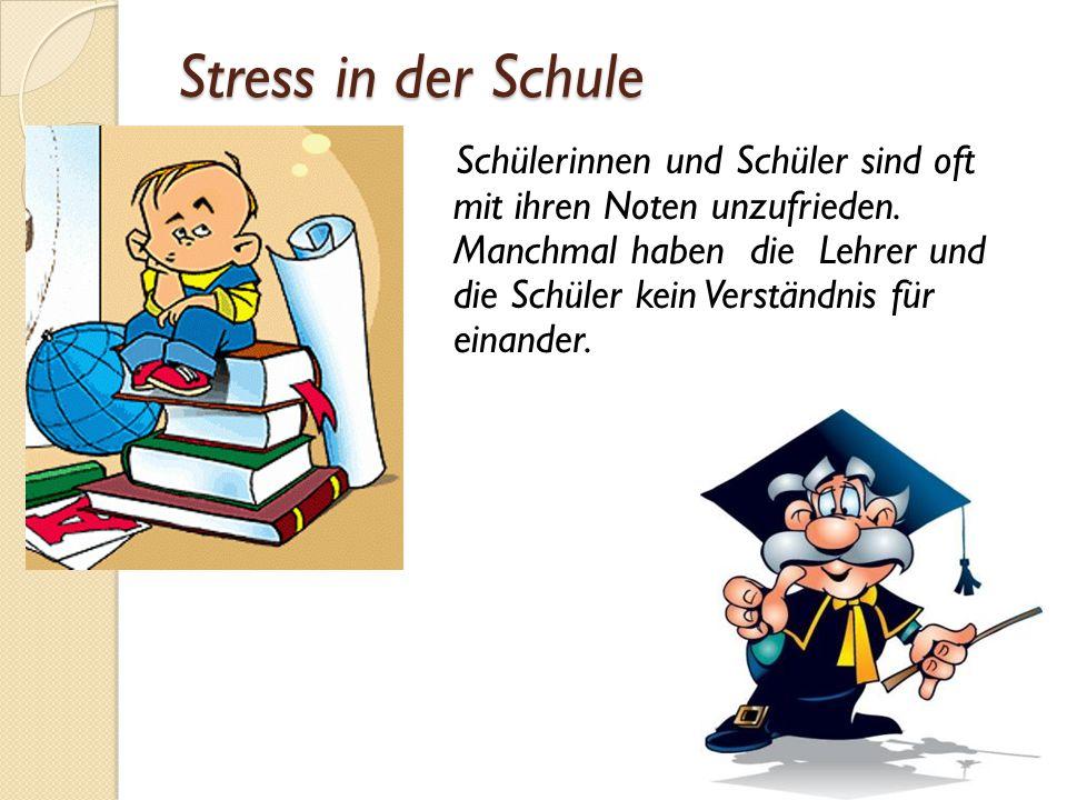 Stress in der Schule Schülerinnen und Schüler sind oft mit ihren Noten unzufrieden. Manchmal haben die Lehrer und die Schüler kein Verständnis für ein