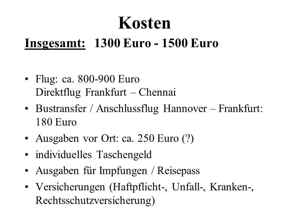 Kosten Insgesamt: 1300 Euro - 1500 Euro Flug: ca. 800-900 Euro Direktflug Frankfurt – Chennai Bustransfer / Anschlussflug Hannover – Frankfurt: 180 Eu
