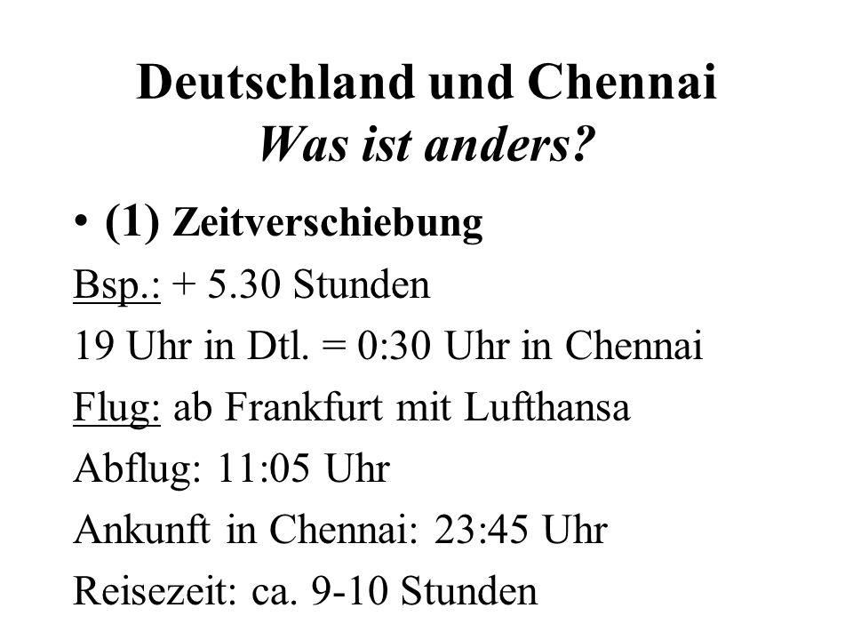 Deutschland und Chennai Was ist anders? (1) Zeitverschiebung Bsp.: + 5.30 Stunden 19 Uhr in Dtl. = 0:30 Uhr in Chennai Flug: ab Frankfurt mit Lufthans