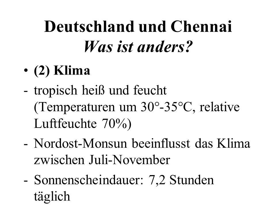 Deutschland und Chennai Was ist anders? (2) Klima -tropisch heiß und feucht (Temperaturen um 30°-35°C, relative Luftfeuchte 70%) -Nordost-Monsun beein