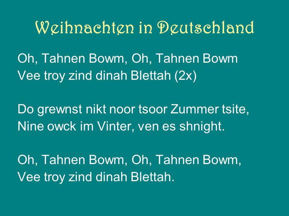Weihnachten in Deutschland Oh, Tahnen Bowm, Oh, Tahnen Bowm Vee troy zind dinah Blettah (2x) Do grewnst nikt noor tsoor Zummer tsite, Nine owck im Vinter, ven es shnight.