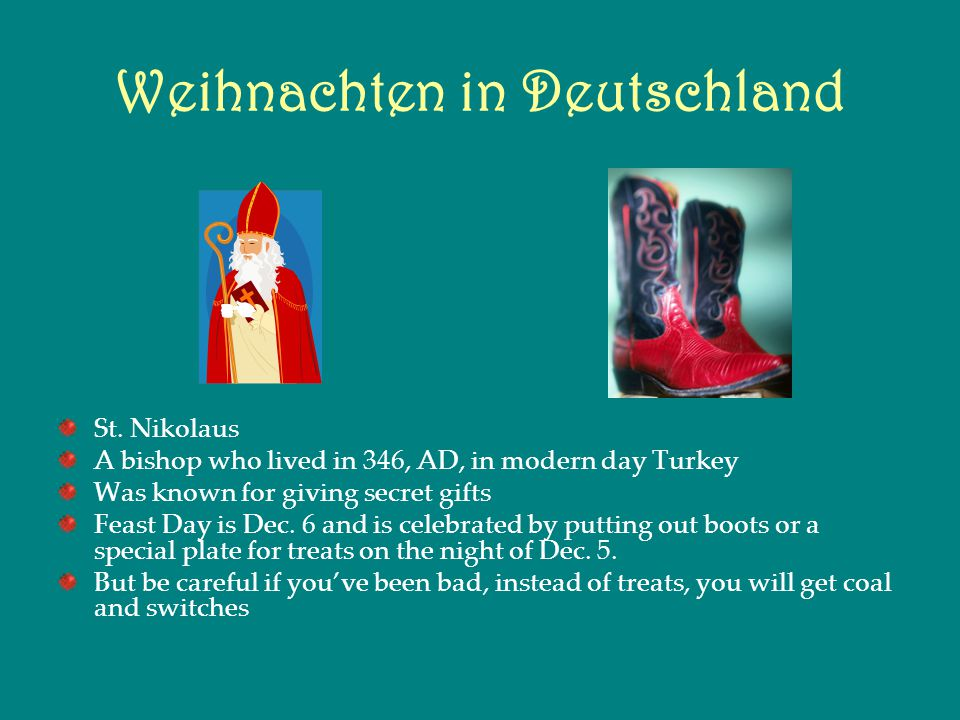 Weihnachten in Deutschland St. Nikolaus A bishop who lived in 346, AD, in modern day Turkey Was known for giving secret gifts Feast Day is Dec. 6 and