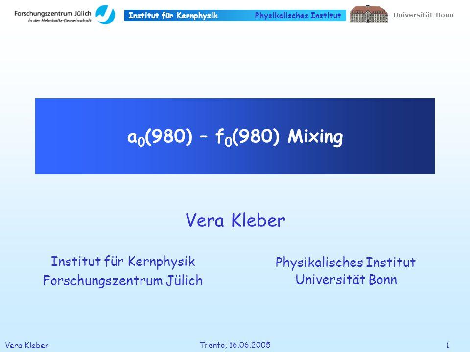 Institut für Kernphysik Vera Kleber12 Trento, 16.06.2005 Universität Bonn Physikalisches Institut 0 21.510.511.2 1.4 m 2 (K L + /K L - ) / GeV 2 m 2 (K L K + /K L K - ) / GeV 2 Experiments: pp annihilation Crystal Barrel @ LEAR pp K L K +/- -/+ a 0 (1450) K L K +/- a 0 (980) a 0 (1320) a 0 (1450) A.