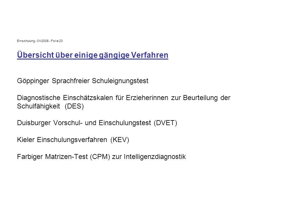 Einschulung - 01/2005 - Folie 23 Übersicht über einige gängige Verfahren Göppinger Sprachfreier Schuleignungstest Diagnostische Einschätzskalen für Er