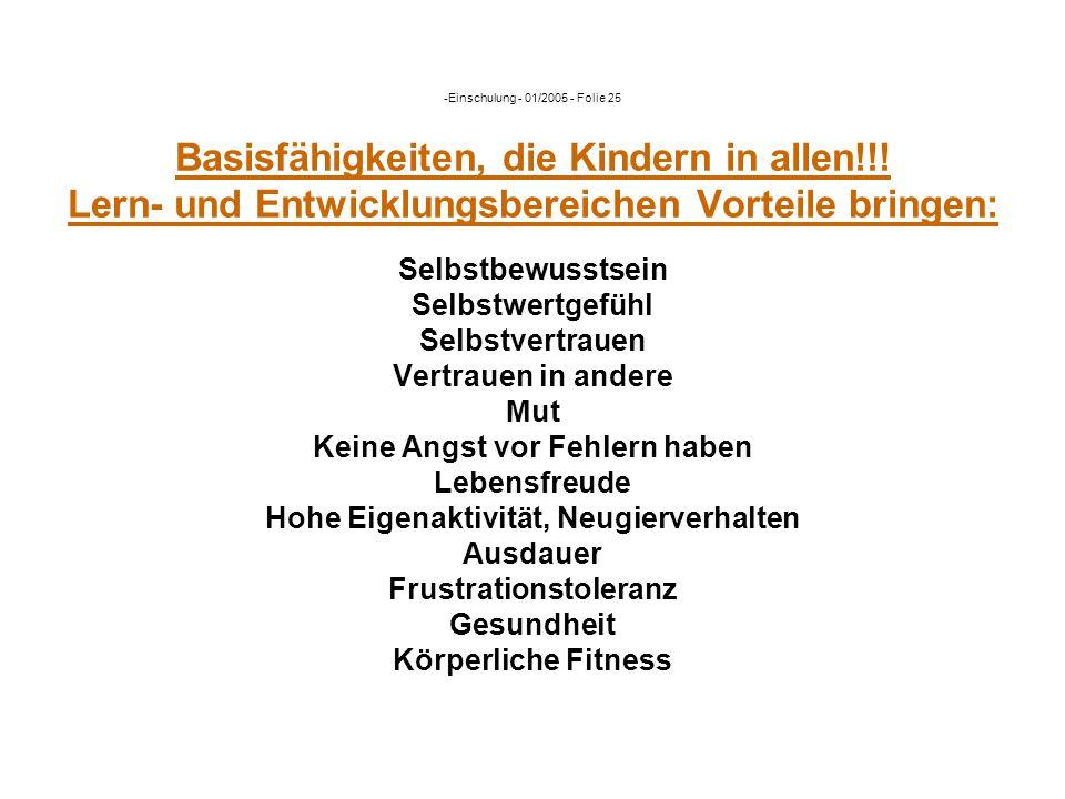 -Einschulung - 01/2005 - Folie 25 Basisfähigkeiten, die Kindern in allen!!! Lern- und Entwicklungsbereichen Vorteile bringen: Selbstbewusstsein Selbst
