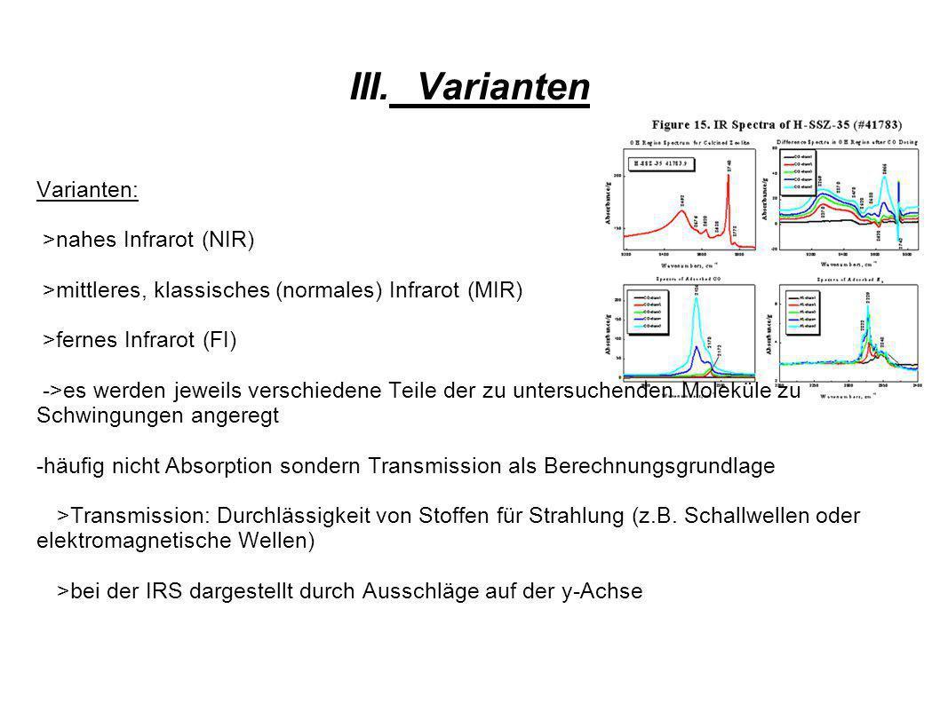 III.Varianten Varianten: >nahes Infrarot (NIR) >mittleres, klassisches (normales) Infrarot (MIR) >fernes Infrarot (FI) ->es werden jeweils verschiedene Teile der zu untersuchenden Moleküle zu Schwingungen angeregt -häufig nicht Absorption sondern Transmission als Berechnungsgrundlage >Transmission: Durchlässigkeit von Stoffen für Strahlung (z.B.