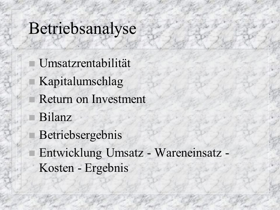 Betriebsanalyse n Umsatzrentabilität n Kapitalumschlag n Return on Investment n Bilanz n Betriebsergebnis n Entwicklung Umsatz - Wareneinsatz - Kosten - Ergebnis
