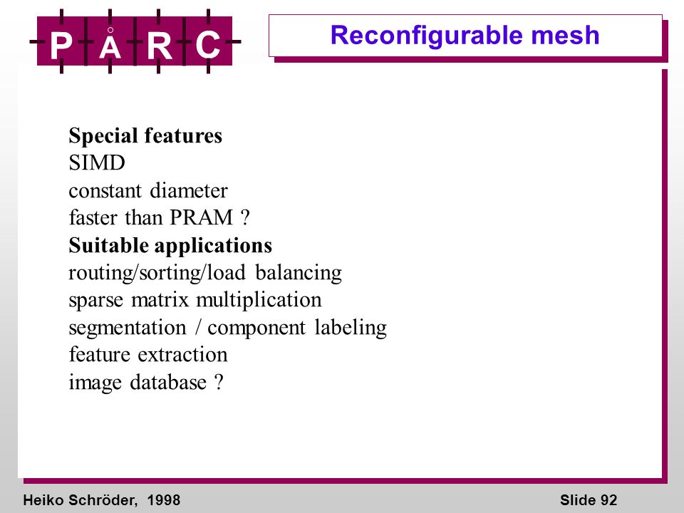 Heiko Schröder, 1998Slide 92 P A R C Reconfigurable mesh Special features SIMD constant diameter faster than PRAM ? Suitable applications routing/sort