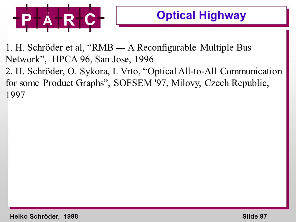 Heiko Schröder, 1998Slide 97 P A R C Optical Highway 1. H. Schröder et al, RMB --- A Reconfigurable Multiple Bus Network, HPCA 96, San Jose, 1996 2. H