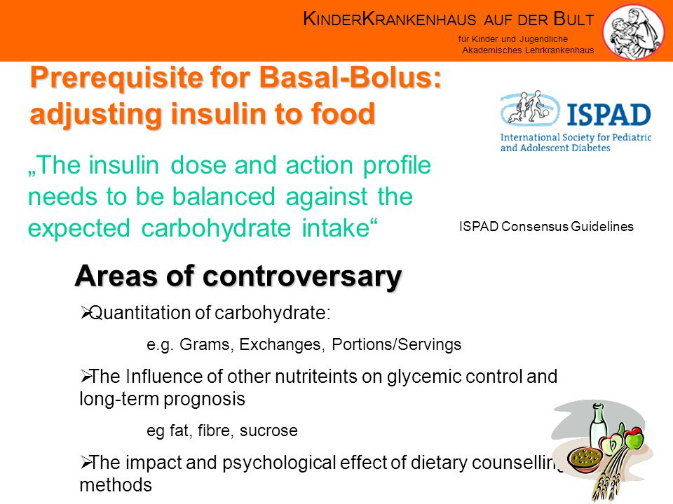 K INDER K RANKENHAUS AUF DER B ULT für Kinder und Jugendliche Akademisches Lehrkrankenhaus Prerequisite for Basal-Bolus: adjusting insulin to food The insulin dose and action profile needs to be balanced against the expected carbohydrate intake Quantitation of carbohydrate: e.g.