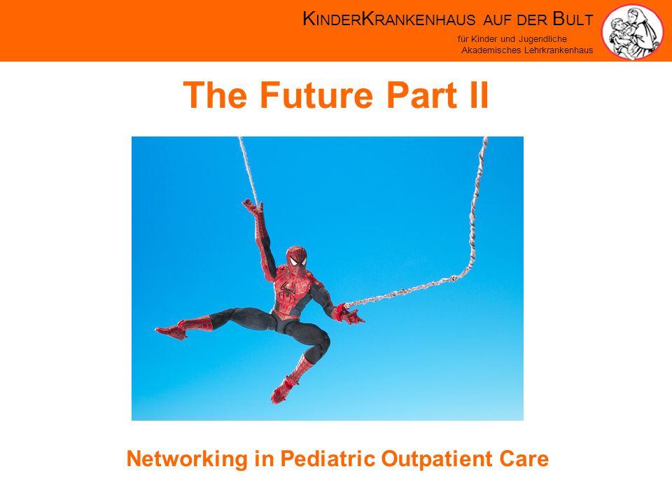 K INDER K RANKENHAUS AUF DER B ULT für Kinder und Jugendliche Akademisches Lehrkrankenhaus The Future Part II Networking in Pediatric Outpatient Care