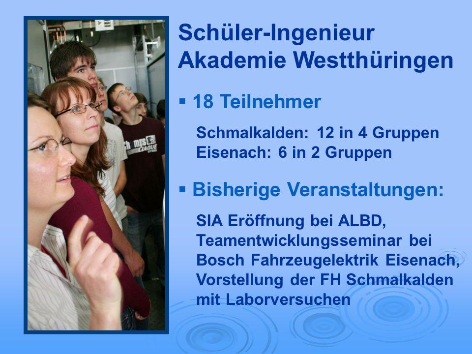 Schüler-Ingenieur Akademie Westthüringen 18 Teilnehmer Schmalkalden: 12 in 4 Gruppen Eisenach: 6 in 2 Gruppen Bisherige Veranstaltungen: SIA Eröffnung
