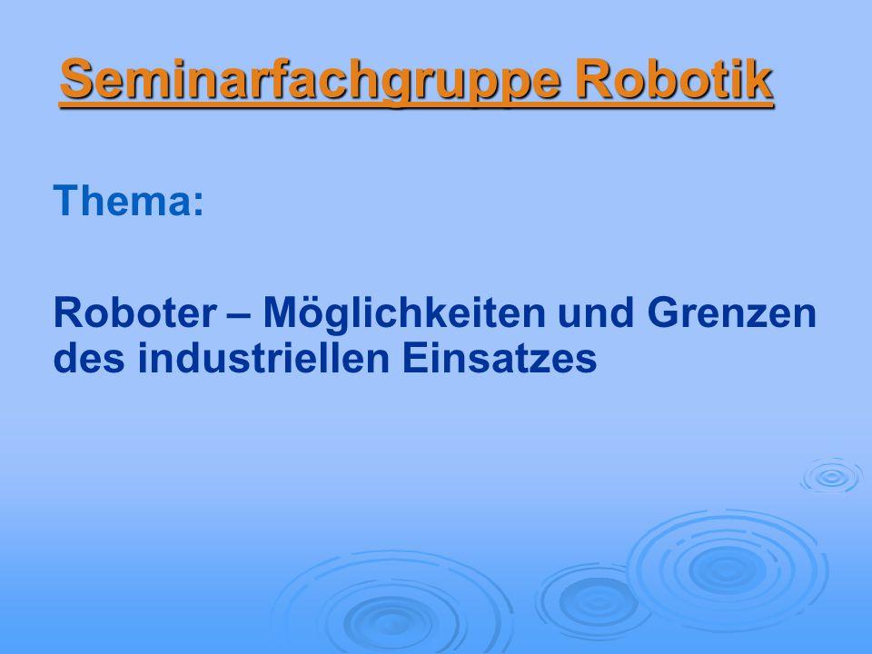 Seminarfachgruppe Robotik Thema: Roboter – Möglichkeiten und Grenzen des industriellen Einsatzes