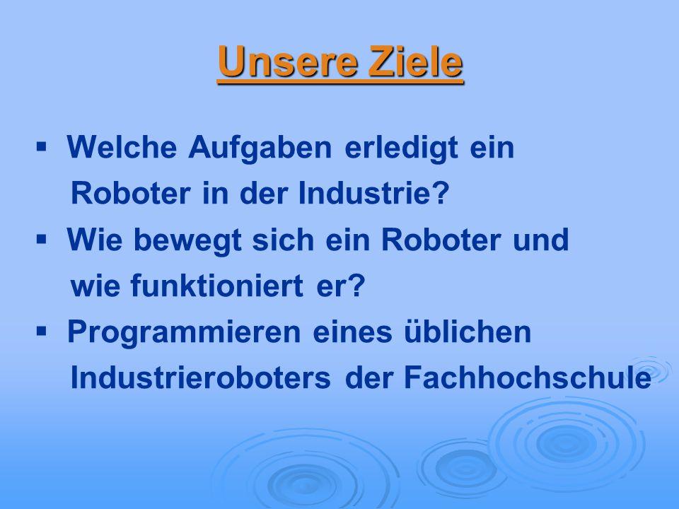 Unsere Ziele Welche Aufgaben erledigt ein Roboter in der Industrie? Wie bewegt sich ein Roboter und wie funktioniert er? Programmieren eines üblichen